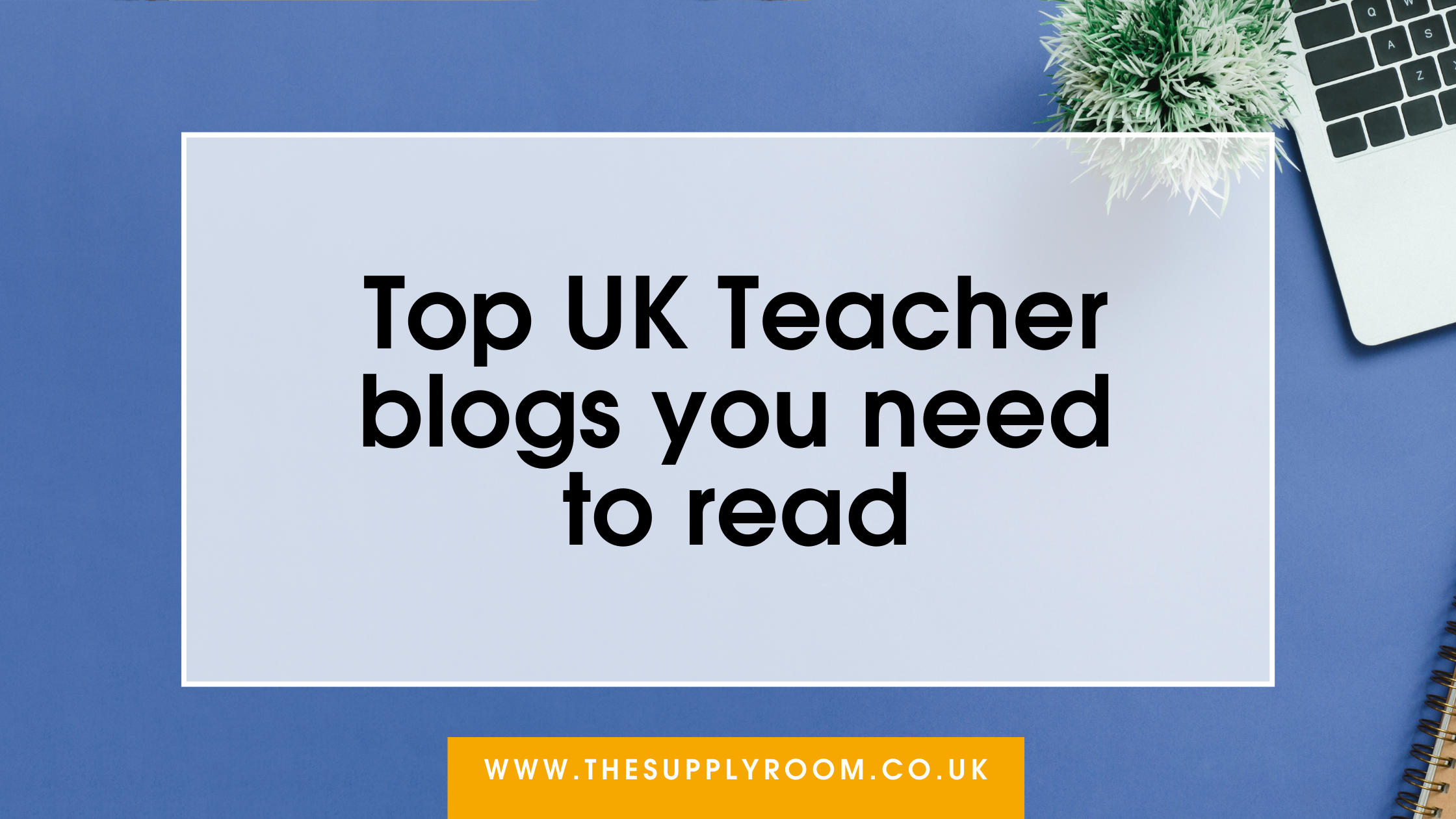 Top UK Teacher Blogs you Need to Read